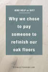 Why we chose a pro to help refinish and seal our raw oak hardwood floors